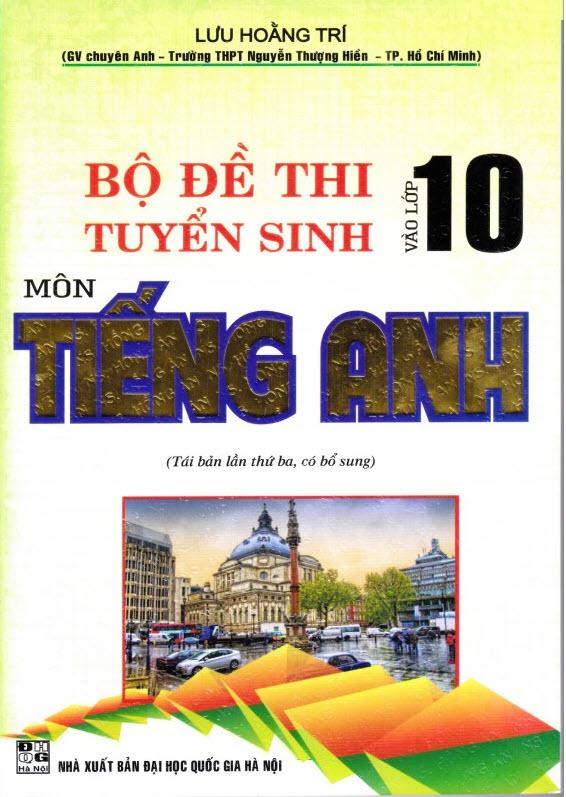 Bộ đề thi tuyển sinh vào lớp 10 môn Tiếng Anh, Lưu Hoằng Trí (lần 3 có bổ sung)