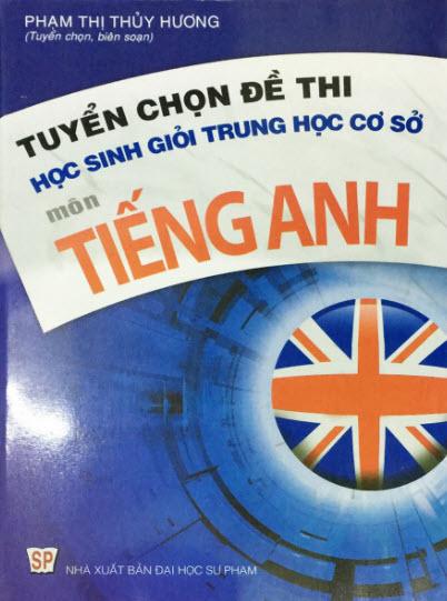 Tuyển chọn đề thi học sinh giỏi Trung học cơ sở môn Tiếng Anh, Phạm thị Thủy Hương