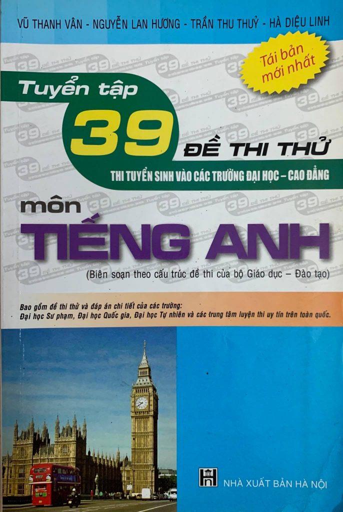 Tuyển tập 39 đề thi thử tuyển sinh vào các trường đại học, cao đẳng môn tiếng anh, Vũ Thanh Vân, Nguyễn Lan Hương, Trần Thu Thủy, Hà Diệu Linh